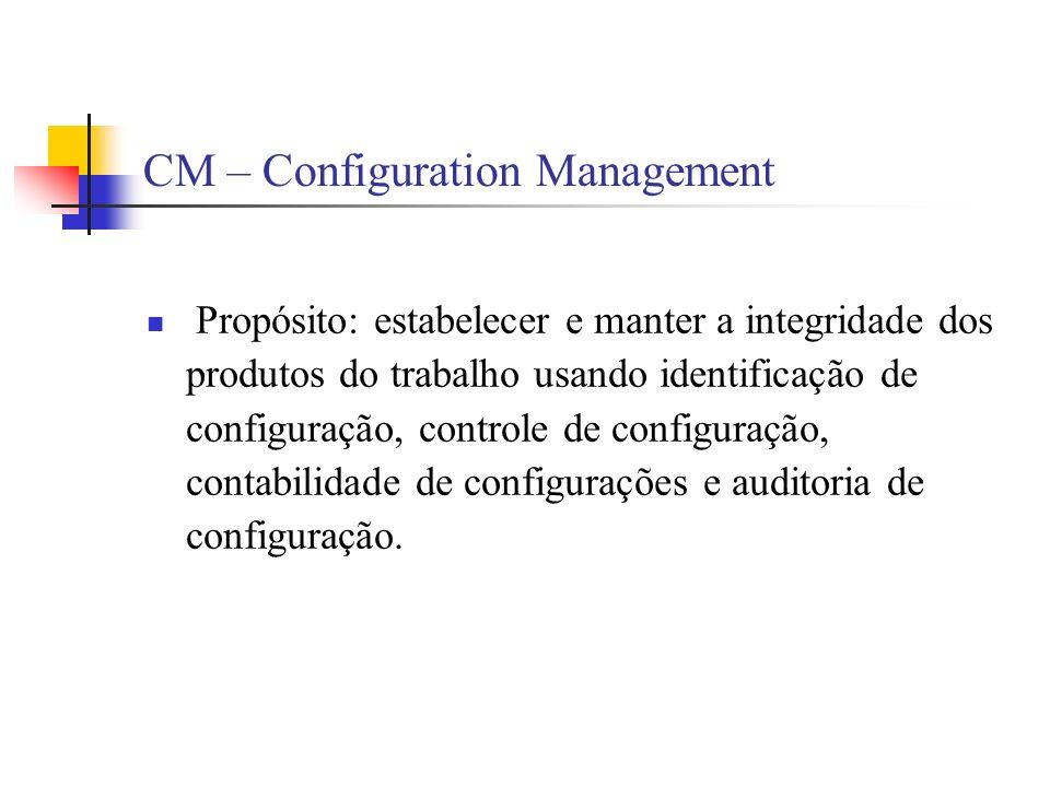 CM – Configuration Management Propósito: estabelecer e manter a integridade dos produtos do trabalho usando identificação de configuração, controle de configuração, contabilidade de configurações e auditoria de configuração.
