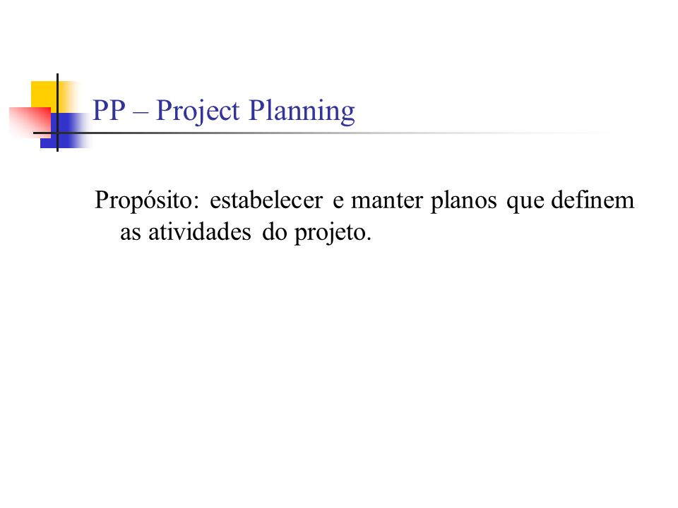 PP – Project Planning Propósito: estabelecer e manter planos que definem as atividades do projeto.