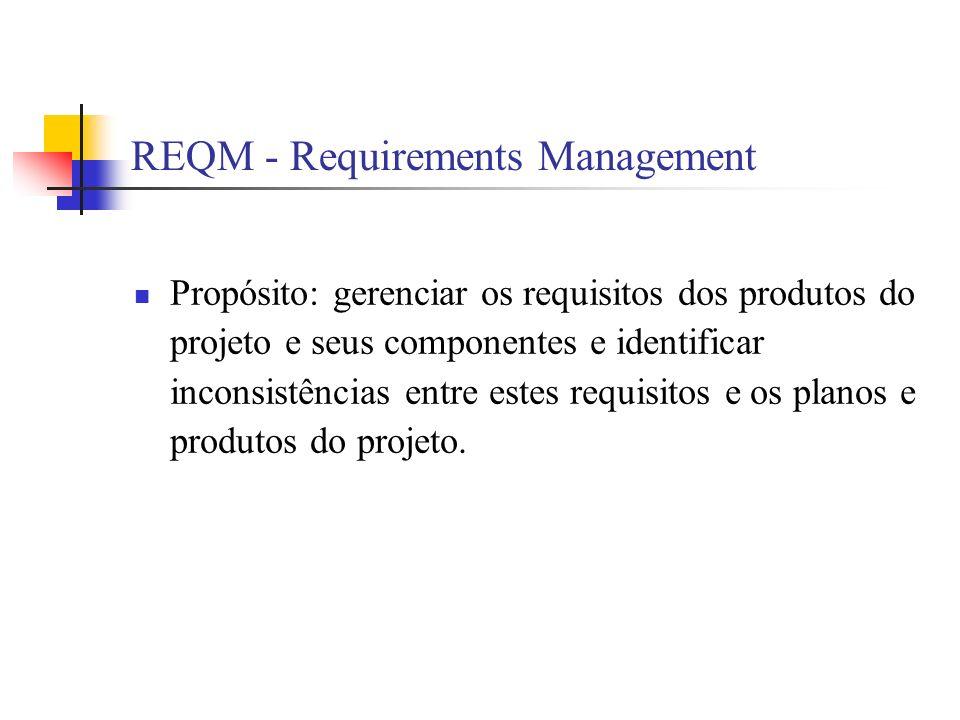 REQM - Requirements Management Propósito: gerenciar os requisitos dos produtos do projeto e seus componentes e identificar inconsistências entre estes requisitos e os planos e produtos do projeto.