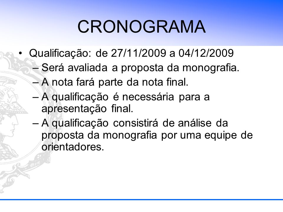 CRONOGRAMA Qualificação: de 27/11/2009 a 04/12/2009 –Será avaliada a proposta da monografia. –A nota fará parte da nota final. –A qualificação é neces