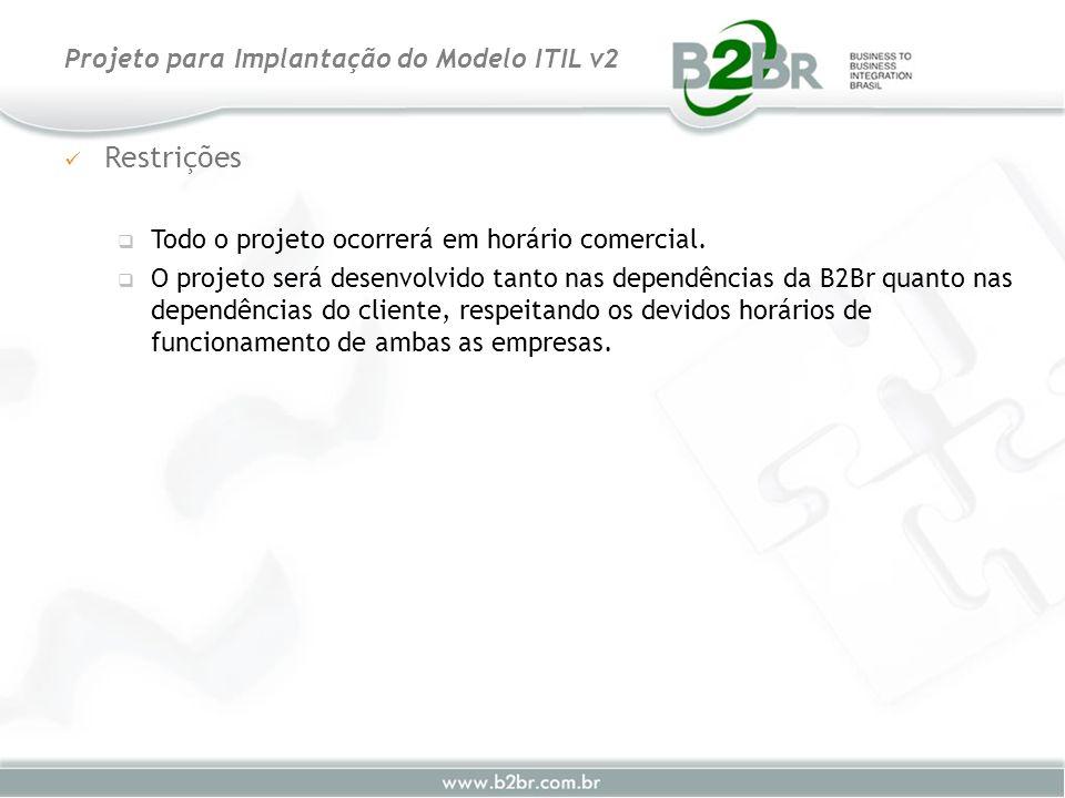 Restrições Todo o projeto ocorrerá em horário comercial. O projeto será desenvolvido tanto nas dependências da B2Br quanto nas dependências do cliente