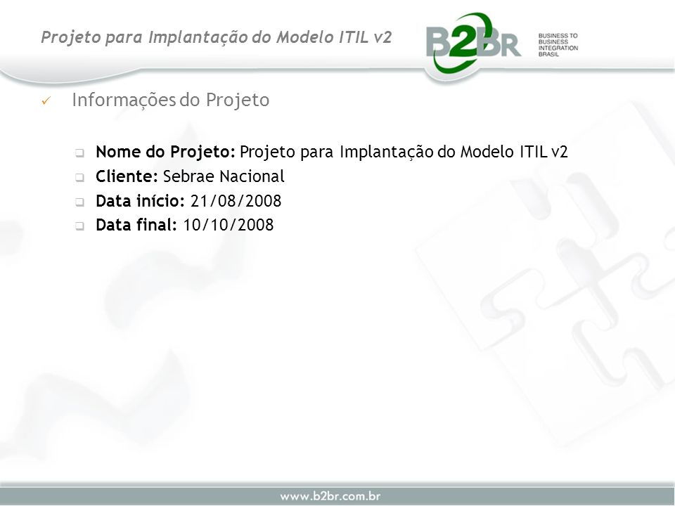 Informações do Projeto Nome do Projeto: Projeto para Implantação do Modelo ITIL v2 Cliente: Sebrae Nacional Data início: 21/08/2008 Data final: 10/10/