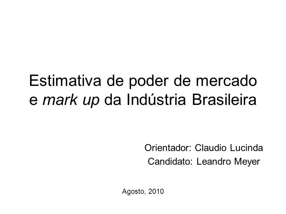 Estimativa de poder de mercado e mark up da Indústria Brasileira Orientador: Claudio Lucinda Candidato: Leandro Meyer Agosto, 2010