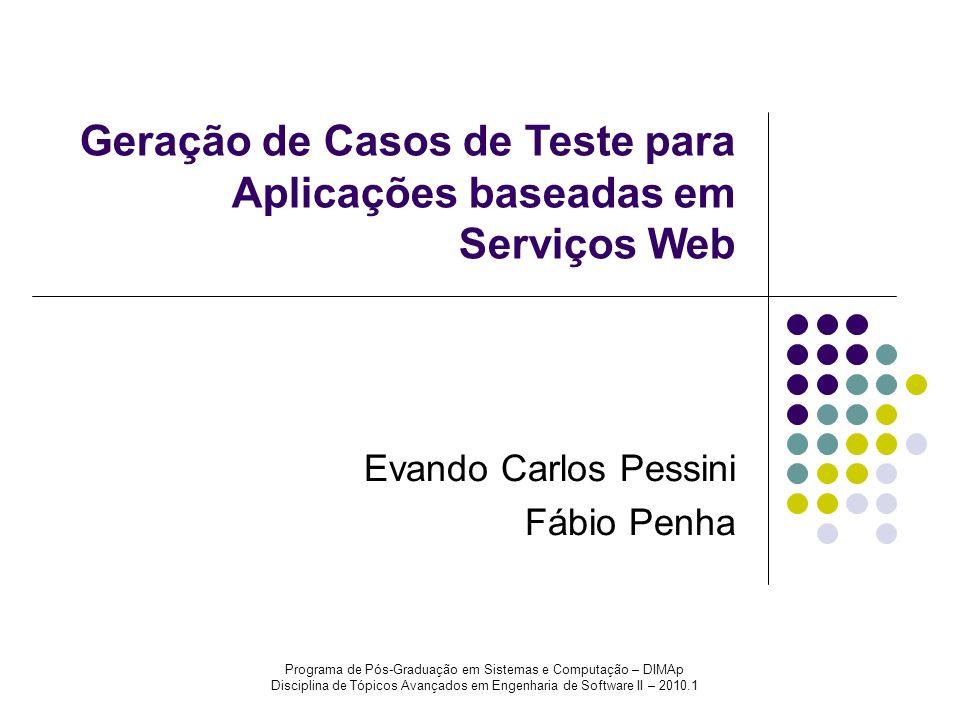 Programa de Pós-Graduação em Sistemas e Computação – DIMAp Disciplina de Tópicos Avançados em Engenharia de Software II – 2010.1 Geração de Casos de Teste para Aplicações baseadas em Serviços Web Evando Carlos Pessini Fábio Penha