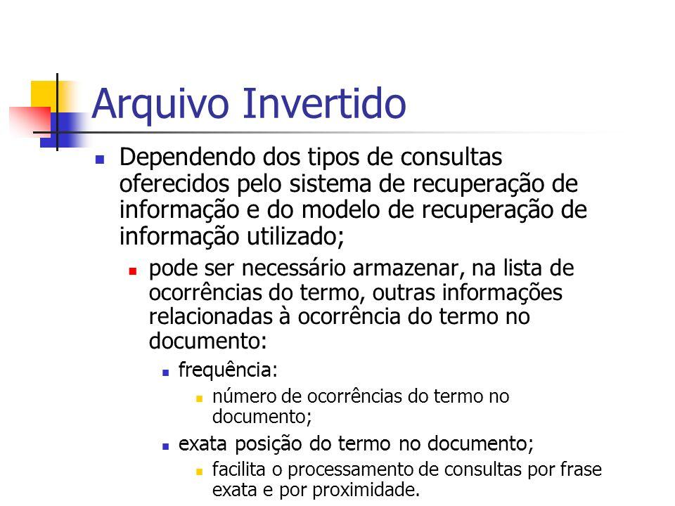 Arquivo Invertido Dependendo dos tipos de consultas oferecidos pelo sistema de recuperação de informação e do modelo de recuperação de informação util