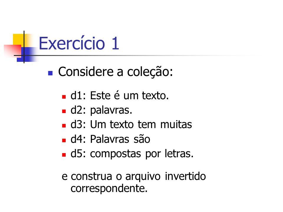 Exercício 1 Considere a coleção: d1: Este é um texto. d2: palavras. d3: Um texto tem muitas d4: Palavras são d5: compostas por letras. e construa o ar