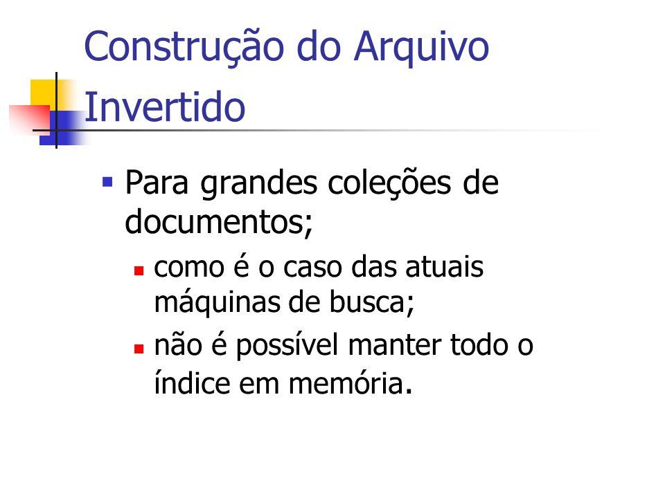 Construção do Arquivo Invertido Para grandes coleções de documentos; como é o caso das atuais máquinas de busca; não é possível manter todo o índice e