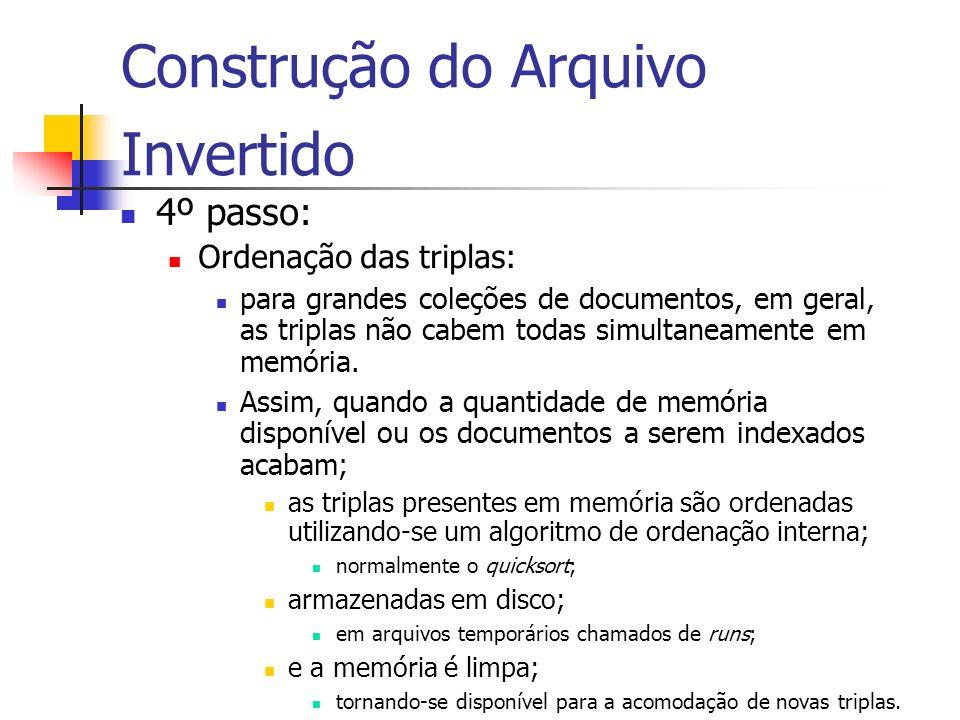 Construção do Arquivo Invertido 4º passo: Ordenação das triplas: para grandes coleções de documentos, em geral, as triplas não cabem todas simultaneam