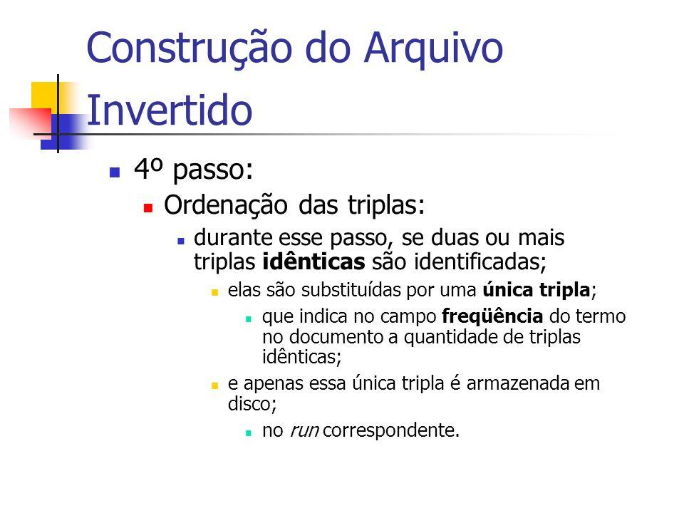 Construção do Arquivo Invertido 4º passo: Ordenação das triplas: durante esse passo, se duas ou mais triplas idênticas são identificadas; elas são sub