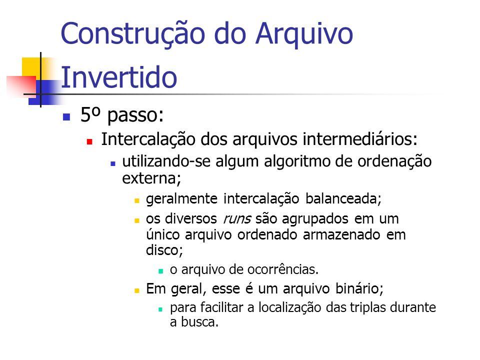 Construção do Arquivo Invertido 5º passo: Intercalação dos arquivos intermediários: utilizando-se algum algoritmo de ordenação externa; geralmente int