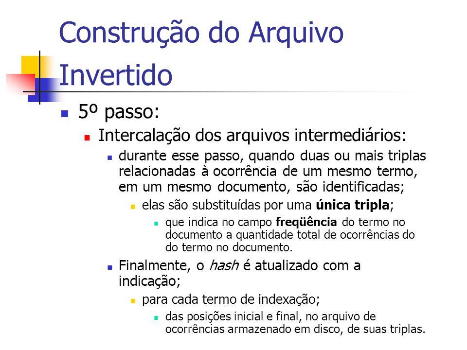 Construção do Arquivo Invertido 5º passo: Intercalação dos arquivos intermediários: durante esse passo, quando duas ou mais triplas relacionadas à oco