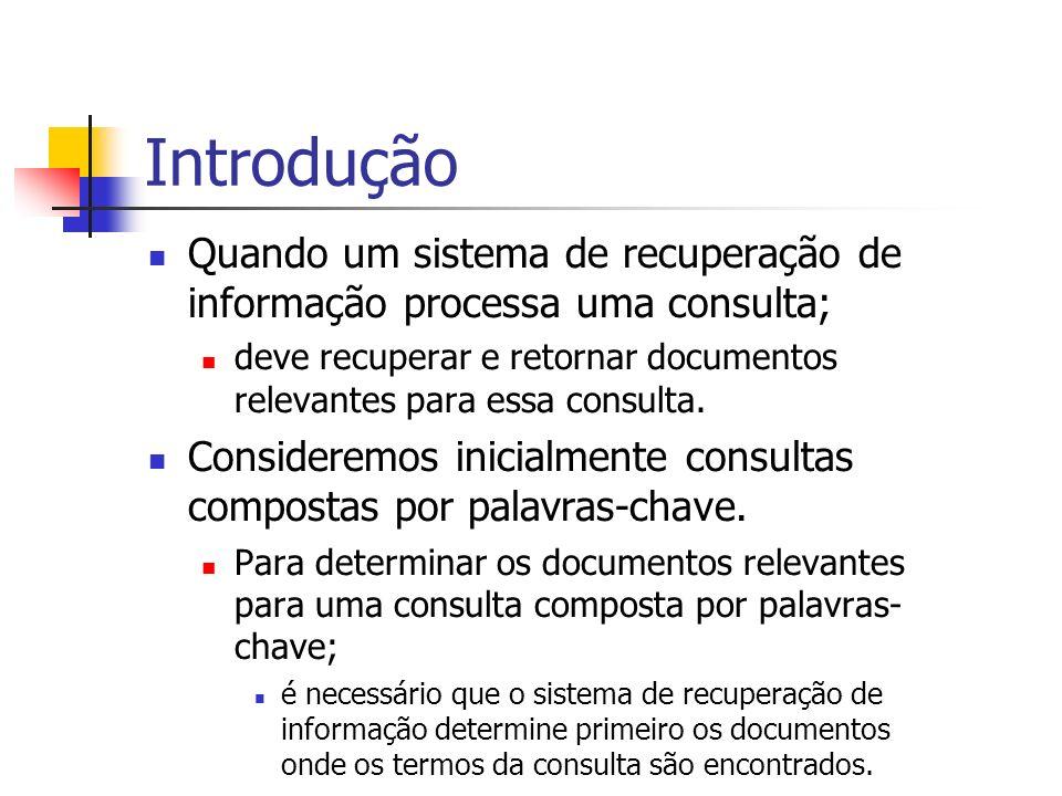 Introdução Quando um sistema de recuperação de informação processa uma consulta; deve recuperar e retornar documentos relevantes para essa consulta. C