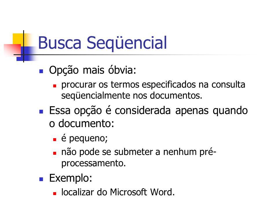 Busca Seqüencial Opção mais óbvia: procurar os termos especificados na consulta seqüencialmente nos documentos. Essa opção é considerada apenas quando