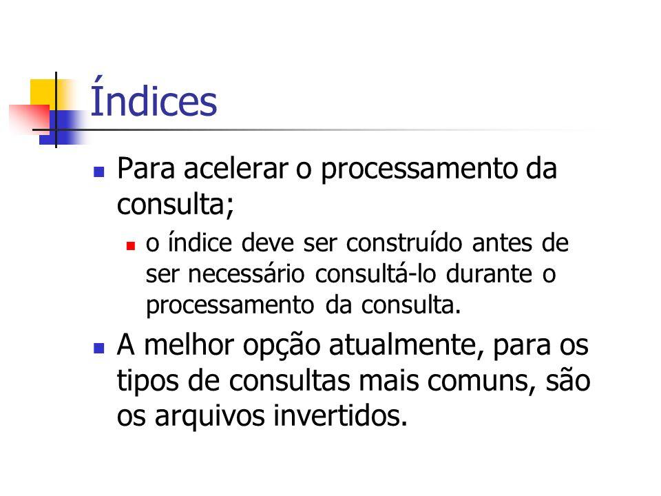 Índices Para acelerar o processamento da consulta; o índice deve ser construído antes de ser necessário consultá-lo durante o processamento da consult
