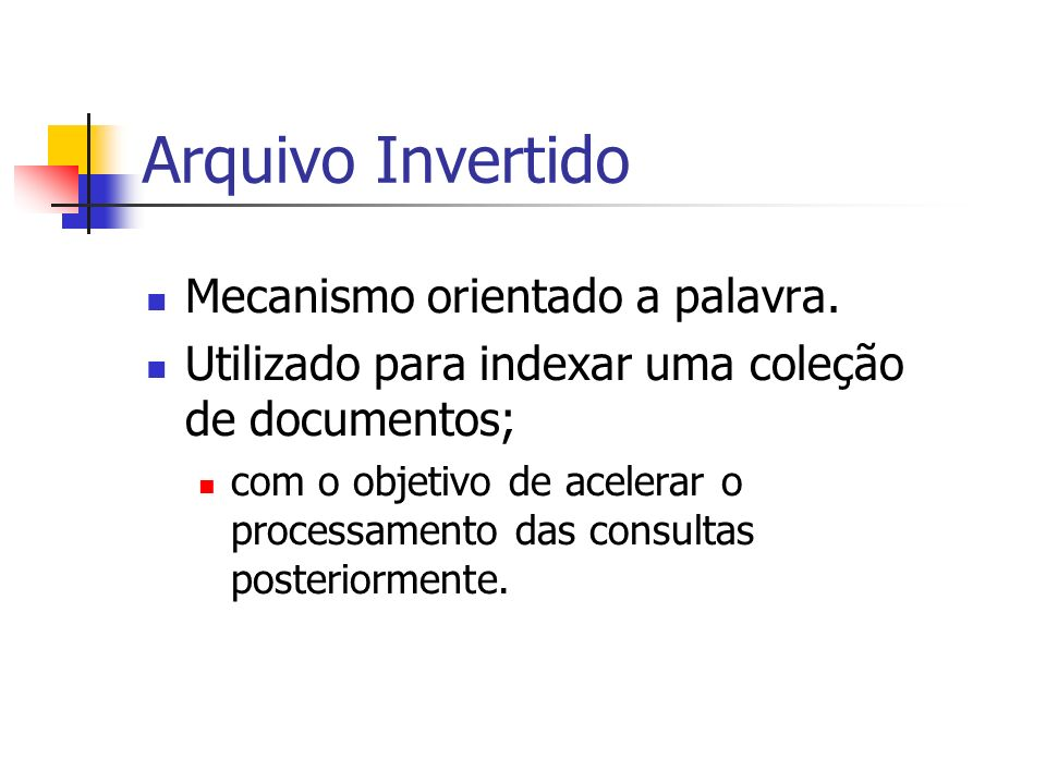 Arquivo Invertido Mecanismo orientado a palavra. Utilizado para indexar uma coleção de documentos; com o objetivo de acelerar o processamento das cons