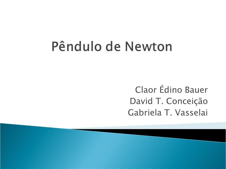 Claor Édino Bauer David T. Conceição Gabriela T. Vasselai Pêndulo de Newton