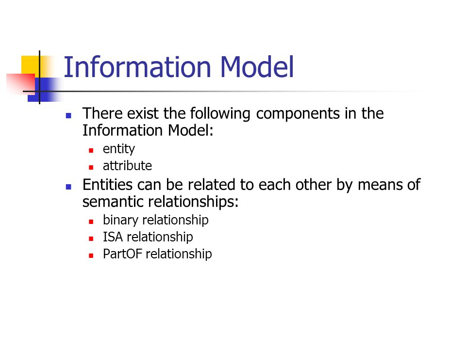 Information Model There exist the following components in the Information Model: entity attribute Entities can be related to each other by means of se