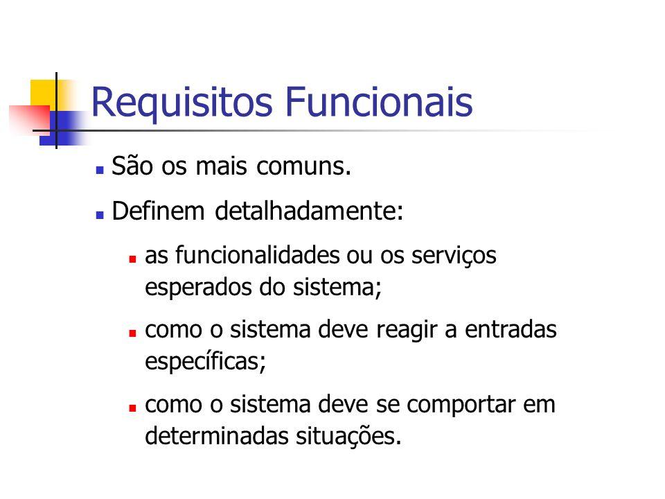 Requisitos Funcionais São os mais comuns. Definem detalhadamente: as funcionalidades ou os serviços esperados do sistema; como o sistema deve reagir a