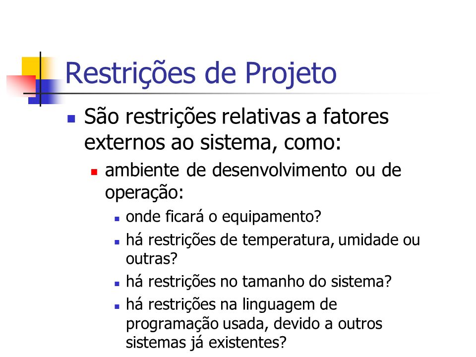 Restrições de Projeto São restrições relativas a fatores externos ao sistema, como: ambiente de desenvolvimento ou de operação: onde ficará o equipame