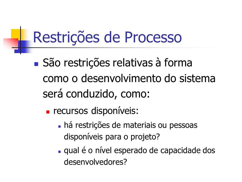 Restrições de Processo São restrições relativas à forma como o desenvolvimento do sistema será conduzido, como: recursos disponíveis: há restrições de