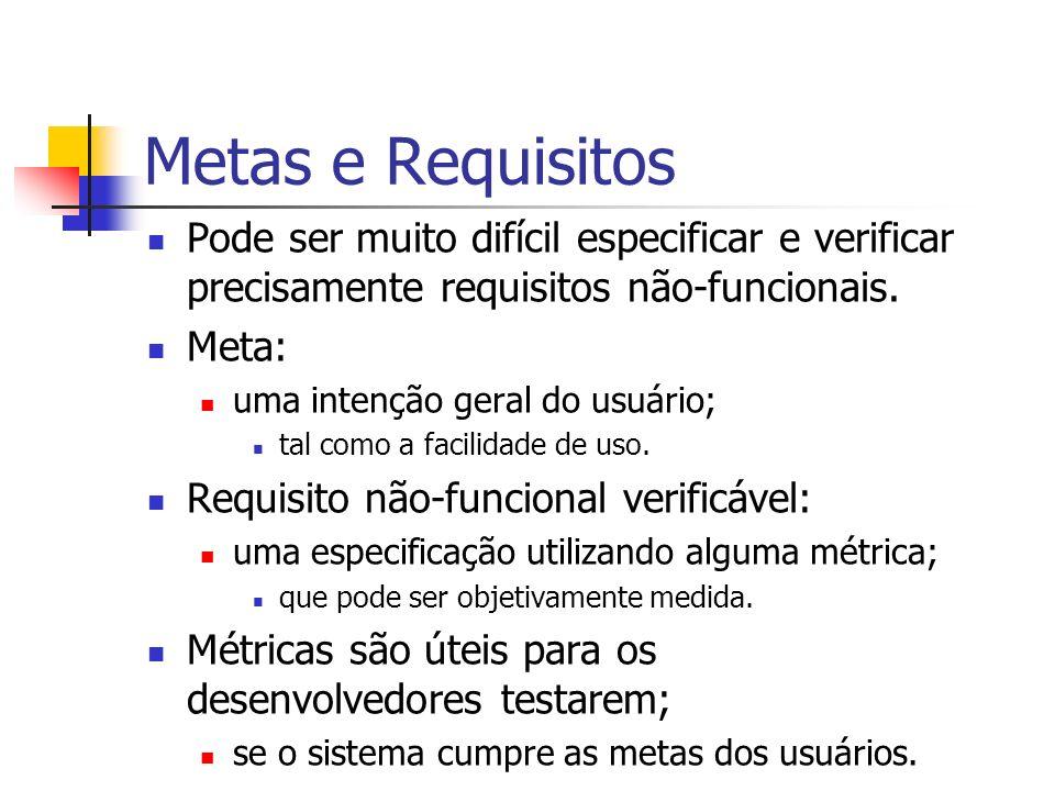 Metas e Requisitos Pode ser muito difícil especificar e verificar precisamente requisitos não-funcionais. Meta: uma intenção geral do usuário; tal com