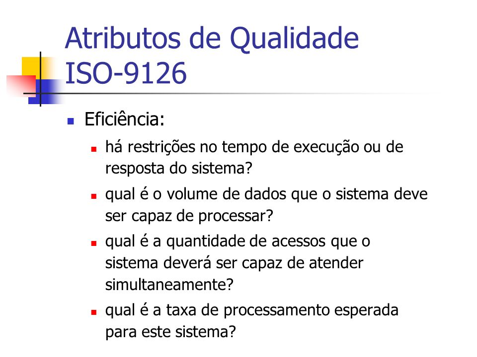 Atributos de Qualidade ISO-9126 Eficiência: há restrições no tempo de execução ou de resposta do sistema? qual é o volume de dados que o sistema deve