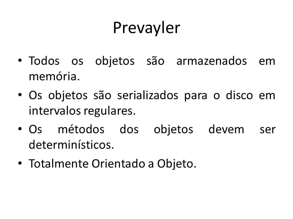 Prevayler Todos os objetos são armazenados em memória. Os objetos são serializados para o disco em intervalos regulares. Os métodos dos objetos devem