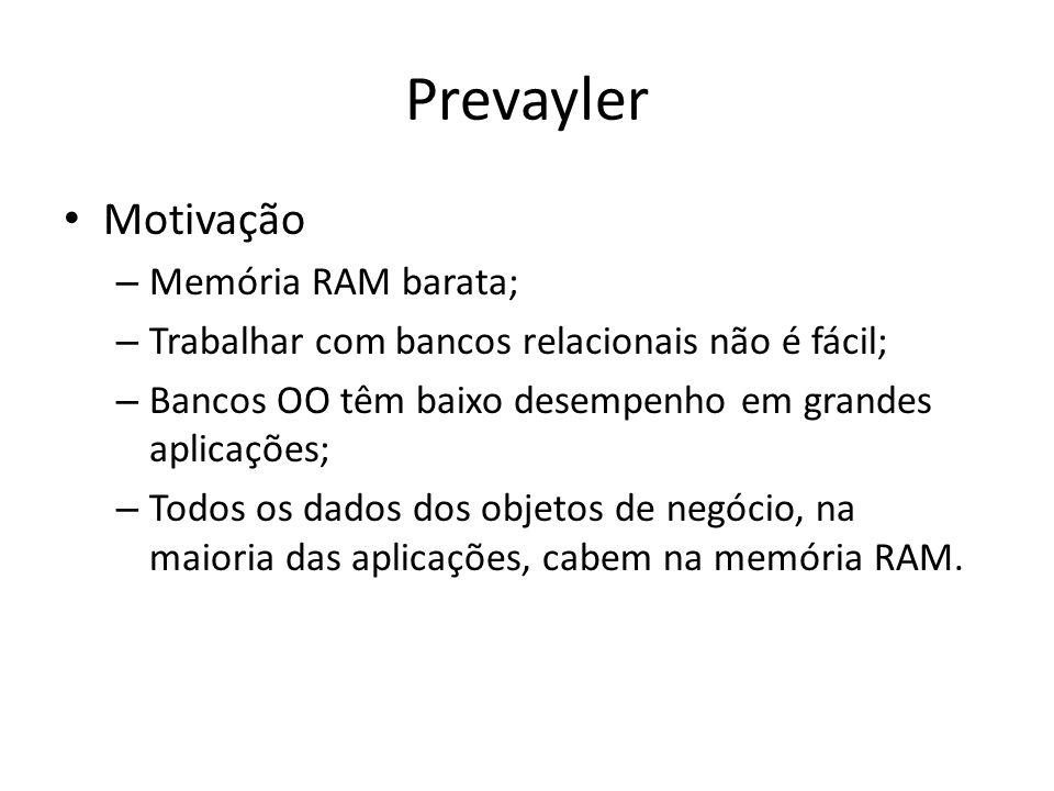 Prevayler Motivação – Memória RAM barata; – Trabalhar com bancos relacionais não é fácil; – Bancos OO têm baixo desempenho em grandes aplicações; – To