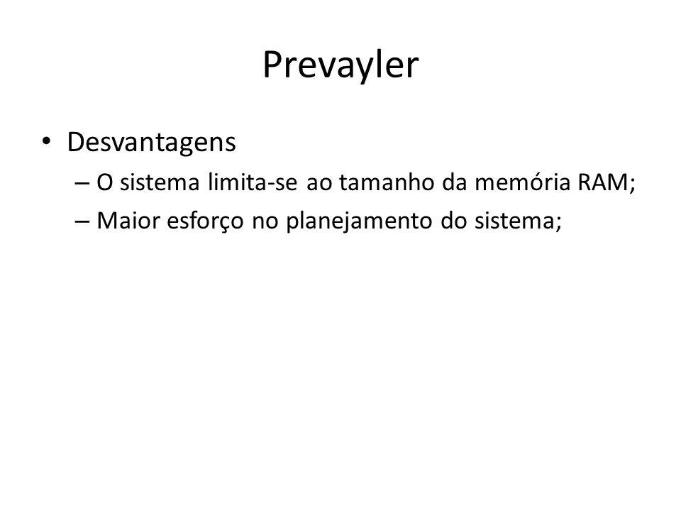 Prevayler Desvantagens – O sistema limita-se ao tamanho da memória RAM; – Maior esforço no planejamento do sistema;