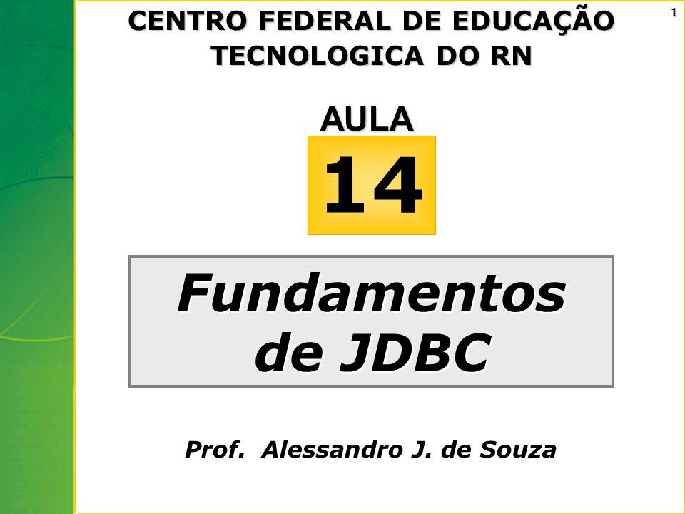 1 Fundamentos de JDBC 14AULA CENTRO FEDERAL DE EDUCAÇÃO TECNOLOGICA DO RN Prof. Alessandro J. de Souza