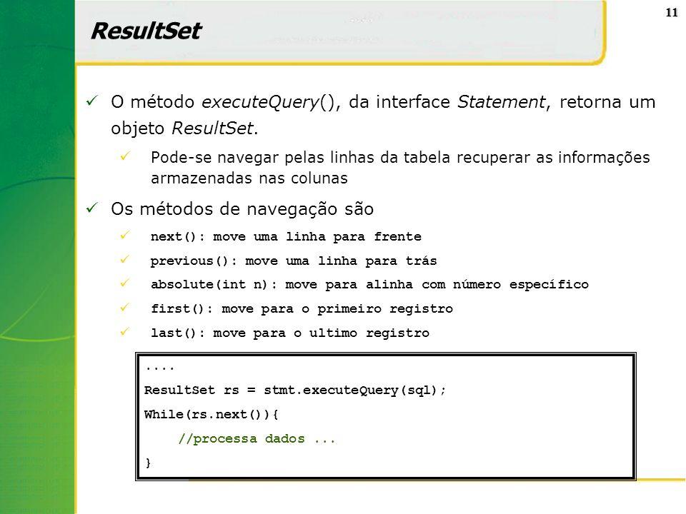 11 ResultSet O método executeQuery(), da interface Statement, retorna um objeto ResultSet. Pode-se navegar pelas linhas da tabela recuperar as informa