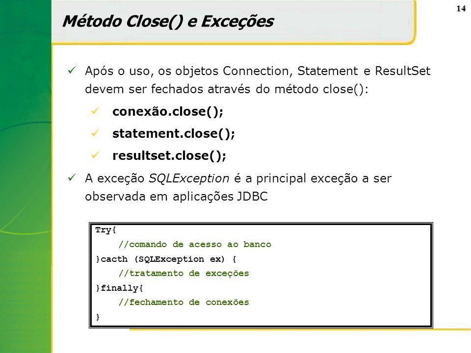 14 Método Close() e Exceções Após o uso, os objetos Connection, Statement e ResultSet devem ser fechados através do método close(): conexão.close(); s