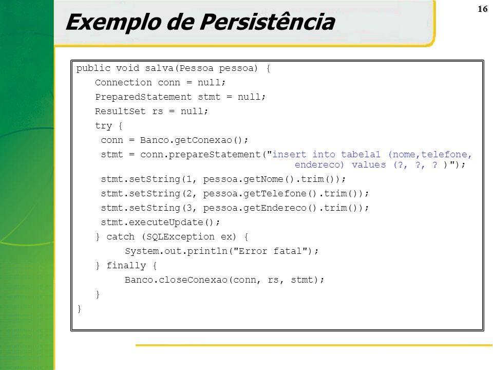 16 Exemplo de Persistência public void salva(Pessoa pessoa) { Connection conn = null; PreparedStatement stmt = null; ResultSet rs = null; try { conn =