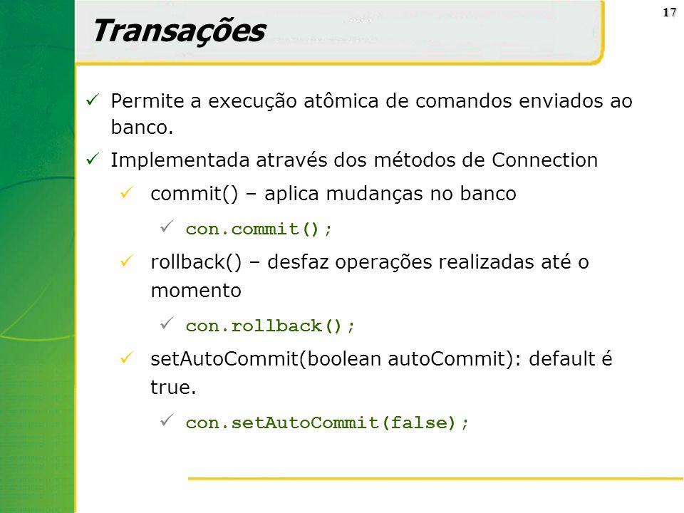 17 Transações Permite a execução atômica de comandos enviados ao banco. Implementada através dos métodos de Connection commit() – aplica mudanças no b