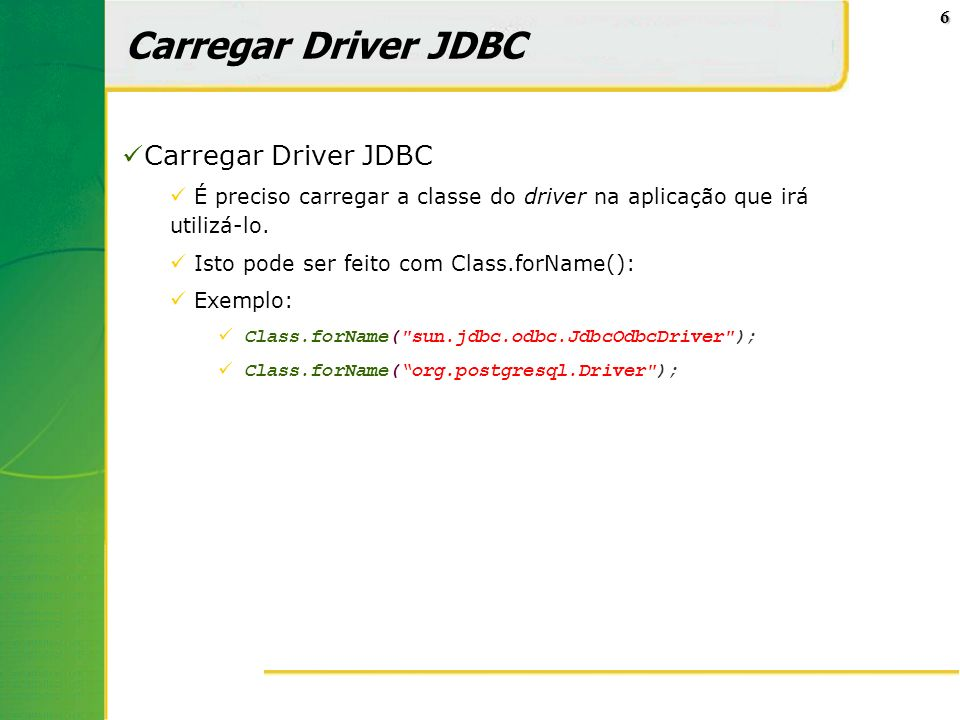 6 Carregar Driver JDBC É preciso carregar a classe do driver na aplicação que irá utilizá-lo. Isto pode ser feito com Class.forName(): Exemplo: Class.