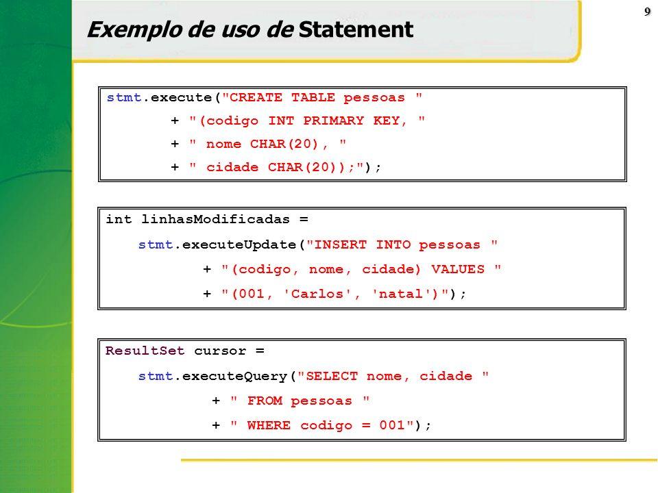 10 Exemplo de uso de PreparedStatement Statement pré-compilado que é mais eficiente quando várias queries similares são enviadas com parâmetros diferentes String com instrução SQL é preparado previamente, deixando-se ? no lugar dos parâmetros Parâmetros são inseridos em ordem, com setTipo().