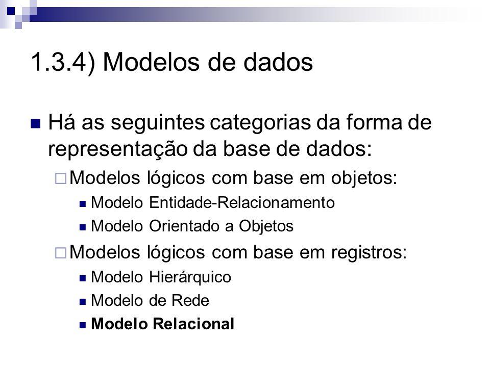1.3.4) Modelos de dados Há as seguintes categorias da forma de representação da base de dados: Modelos lógicos com base em objetos: Modelo Entidade-Re