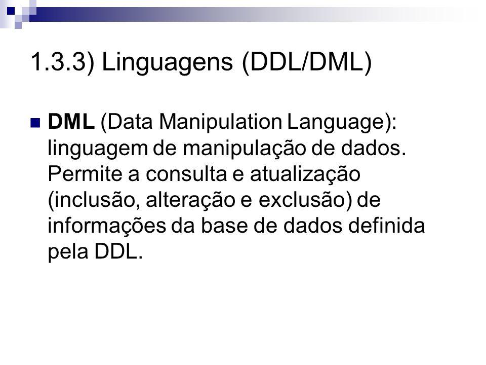1.3.3) Linguagens (DDL/DML) DML (Data Manipulation Language): linguagem de manipulação de dados. Permite a consulta e atualização (inclusão, alteração