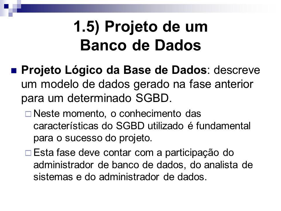 1.5) Projeto de um Banco de Dados Projeto Lógico da Base de Dados: descreve um modelo de dados gerado na fase anterior para um determinado SGBD.