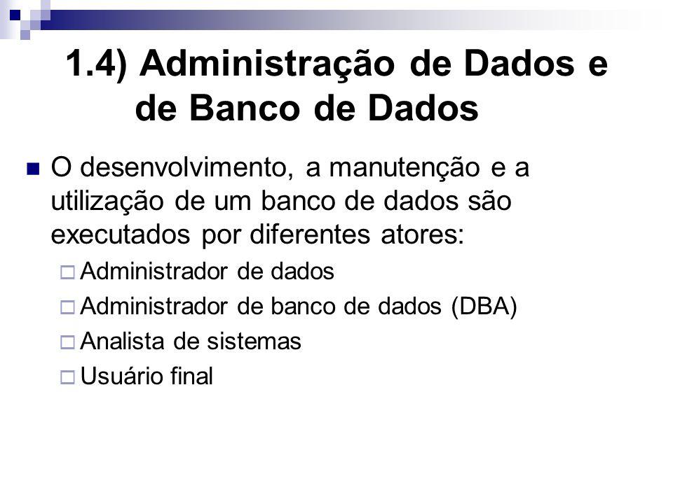 1.4) Administração de Dados e de Banco de Dados O desenvolvimento, a manutenção e a utilização de um banco de dados são executados por diferentes atores: Administrador de dados Administrador de banco de dados (DBA) Analista de sistemas Usuário final