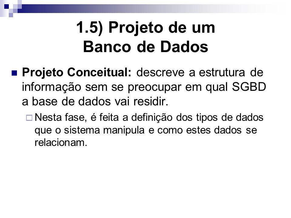 1.5) Projeto de um Banco de Dados Projeto Conceitual: descreve a estrutura de informação sem se preocupar em qual SGBD a base de dados vai residir.