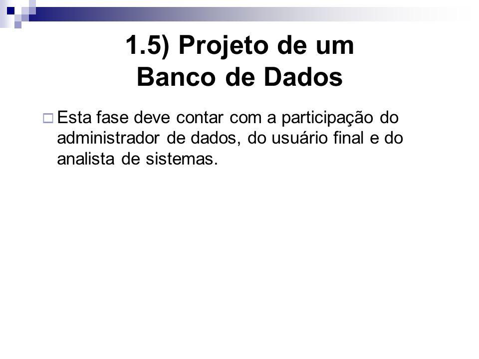 1.5) Projeto de um Banco de Dados Esta fase deve contar com a participação do administrador de dados, do usuário final e do analista de sistemas.
