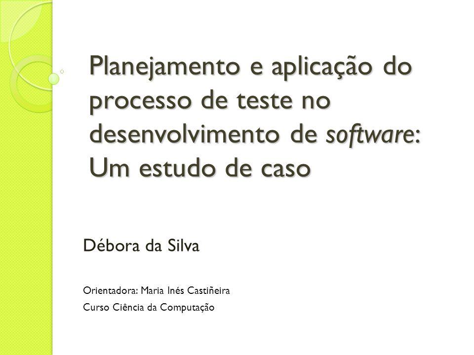 Planejamento e aplicação do processo de teste no desenvolvimento de software: Um estudo de caso Débora da Silva Orientadora: Maria Inés Castiñeira Cur