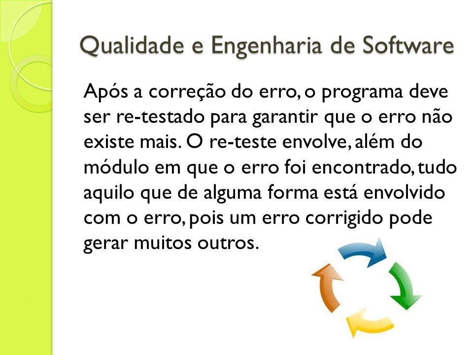 Qualidade e Engenharia de Software Após a correção do erro, o programa deve ser re-testado para garantir que o erro não existe mais. O re-teste envolv