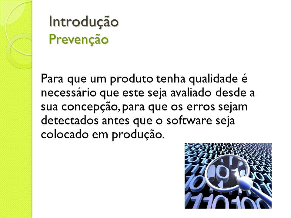 Introdução Prevenção Para que um produto tenha qualidade é necessário que este seja avaliado desde a sua concepção, para que os erros sejam detectados