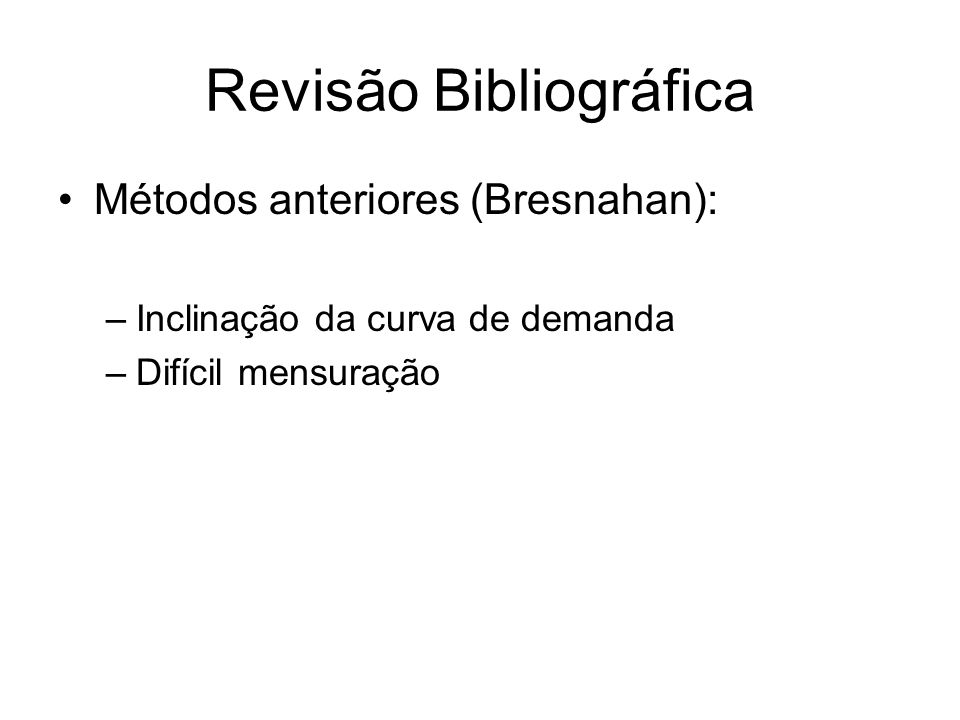 Revisão Bibliográfica Métodos anteriores (Bresnahan): –Inclinação da curva de demanda –Difícil mensuração