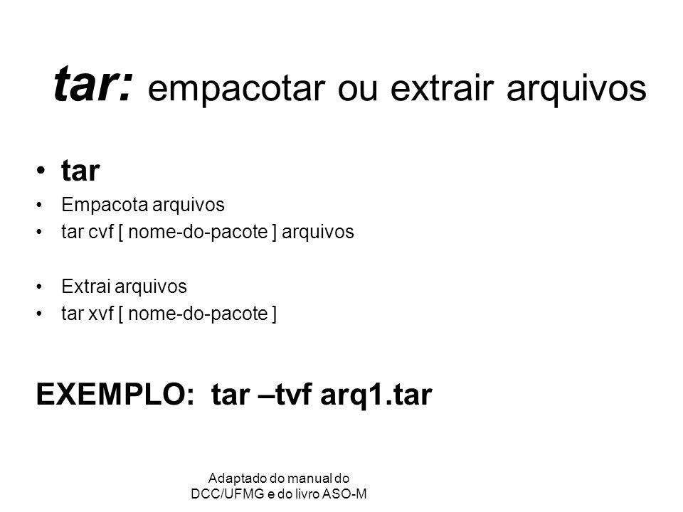 GRC - Gerência de Recursos Computacionais Adaptado do manual do DCC/UFMG e do livro ASO-M tar: empacotar ou extrair arquivos tar Empacota arquivos tar cvf [ nome-do-pacote ] arquivos Extrai arquivos tar xvf [ nome-do-pacote ] EXEMPLO: tar –tvf arq1.tar