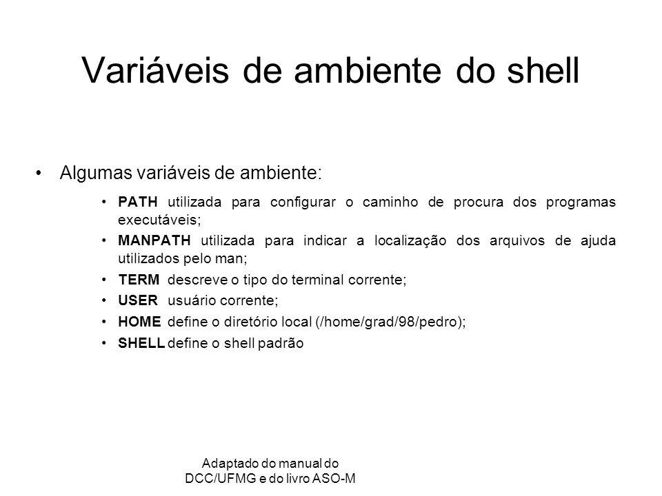 GRC - Gerência de Recursos Computacionais Adaptado do manual do DCC/UFMG e do livro ASO-M Variáveis de ambiente do shell Algumas variáveis de ambiente: PATHutilizada para configurar o caminho de procura dos programas executáveis; MANPATH utilizada para indicar a localização dos arquivos de ajuda utilizados pelo man; TERMdescreve o tipo do terminal corrente; USERusuário corrente; HOMEdefine o diretório local (/home/grad/98/pedro); SHELLdefine o shell padrão