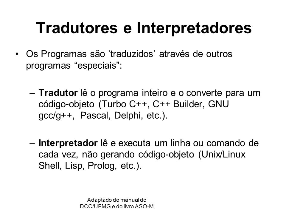 GRC - Gerência de Recursos Computacionais Adaptado do manual do DCC/UFMG e do livro ASO-M Tradutores e Interpretadores Os Programas são traduzidos através de outros programas especiais: –Tradutor lê o programa inteiro e o converte para um código-objeto (Turbo C++, C++ Builder, GNU gcc/g++, Pascal, Delphi, etc.).