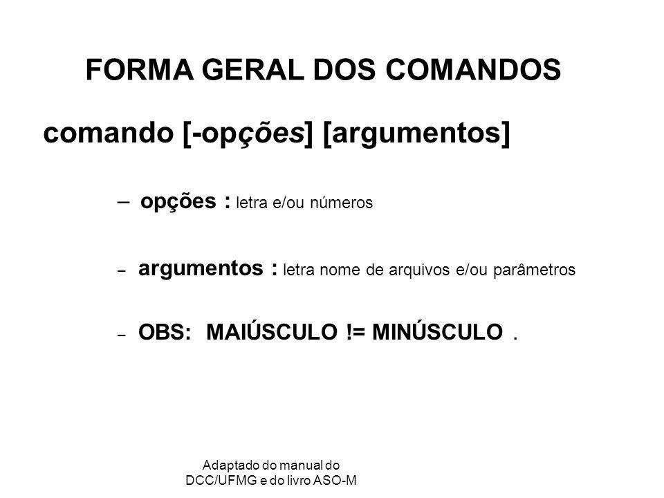 GRC - Gerência de Recursos Computacionais Adaptado do manual do DCC/UFMG e do livro ASO-M FORMA GERAL DOS COMANDOS comando [-opções] [argumentos] – opções : letra e/ou números – argumentos : letra nome de arquivos e/ou parâmetros – OBS: MAIÚSCULO != MINÚSCULO.